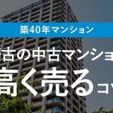 【築40年マンション】築古の中古マンションを売却するコツ